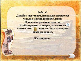 Ребята! Давайте мы узнаем, насколько хорошо вы узнали о жизни древних славян