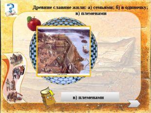 Древние славяне жили: а) семьями; б) в одиночку; в) племенами в) племенами