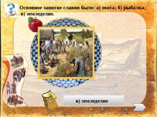 Основное занятие славян было: а) охота; б) рыбалка; в) земледелие. в) землед