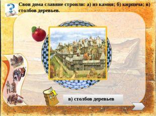 Свои дома славяне строили: а) из камня; б) кирпича; в) столбов деревьев. в)