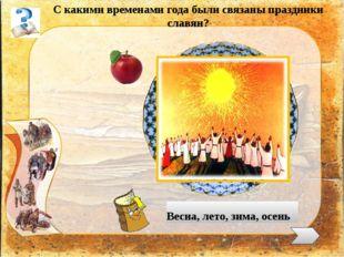 С какими временами года были связаны праздники славян? Весна, лето, зима, ос