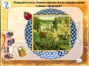 Подведём итоги. Каким образом была связана жизнь славян с природой?