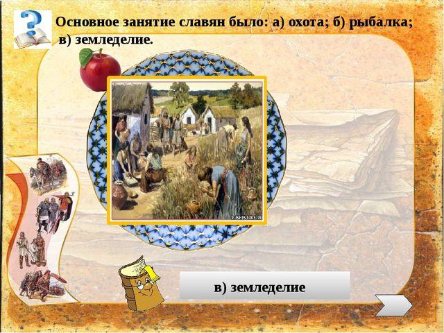 Основное занятие славян было: а) охота; б) рыбалка; в) земледелие. в) землед...