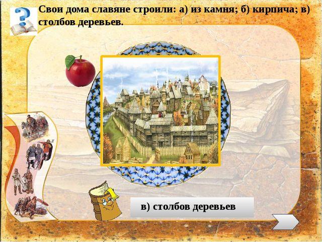 Свои дома славяне строили: а) из камня; б) кирпича; в) столбов деревьев. в)...