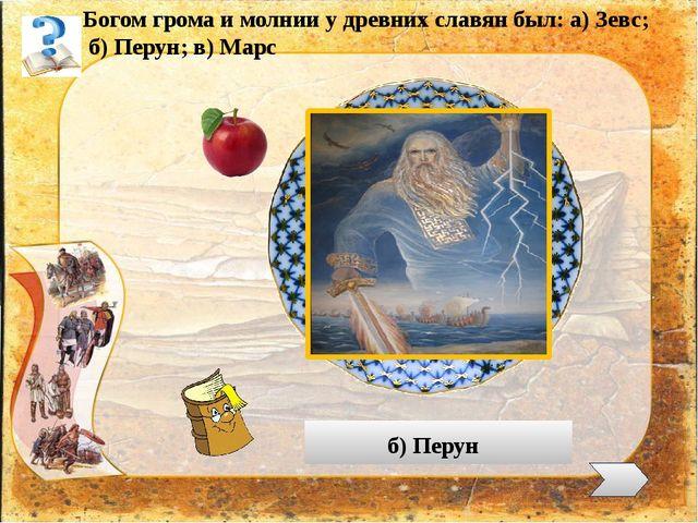 Богом грома и молнии у древних славян был: а) Зевс; б) Перун; в) Марс б) Перун
