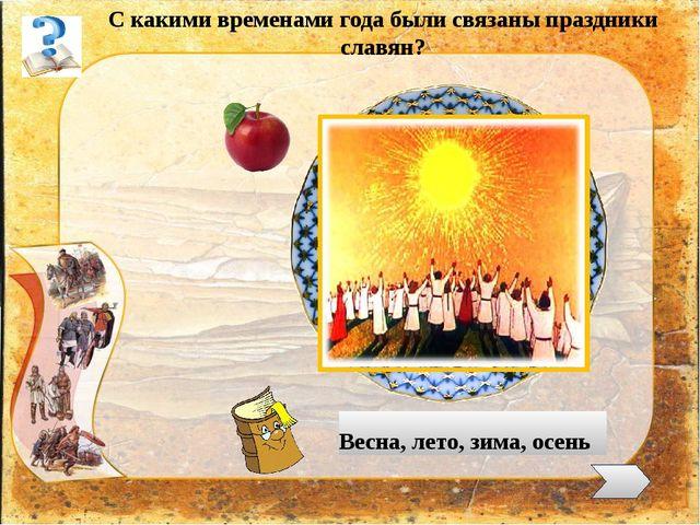 С какими временами года были связаны праздники славян? Весна, лето, зима, ос...