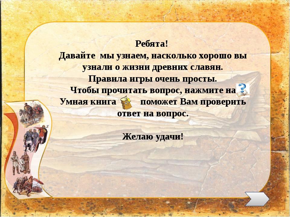 Ребята! Давайте мы узнаем, насколько хорошо вы узнали о жизни древних славян...