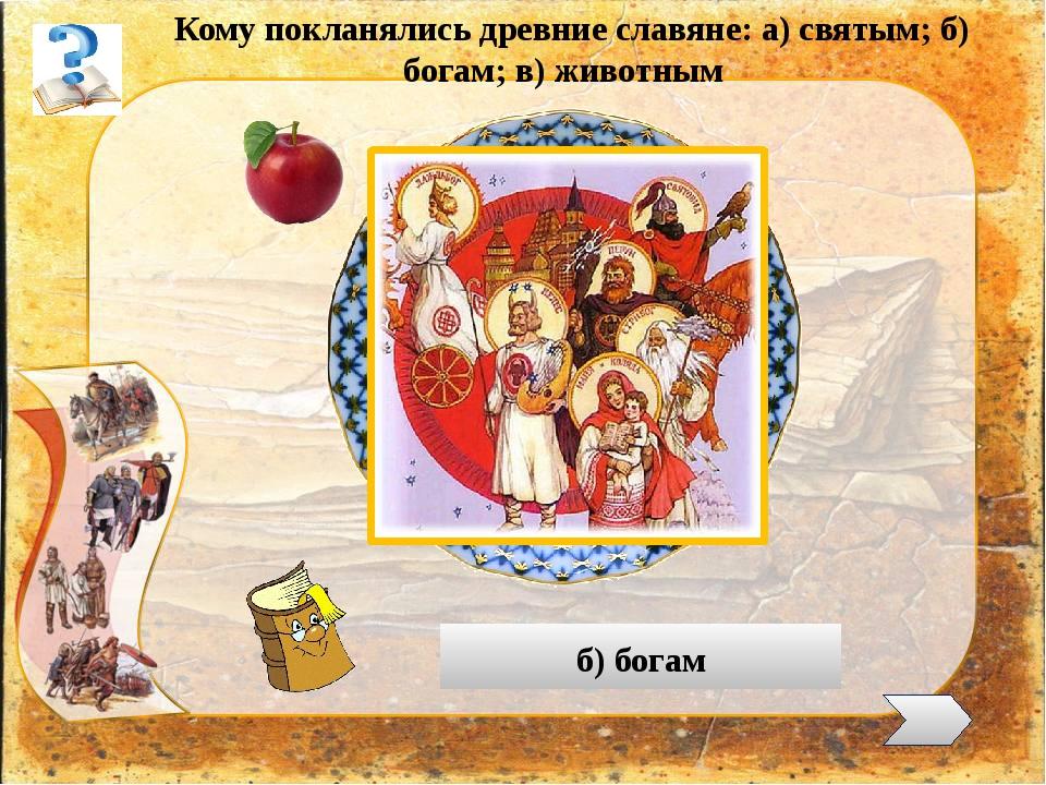Кому покланялись древние славяне: а) святым; б) богам; в) животным б) богам