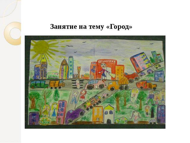 Занятие на тему «Город»