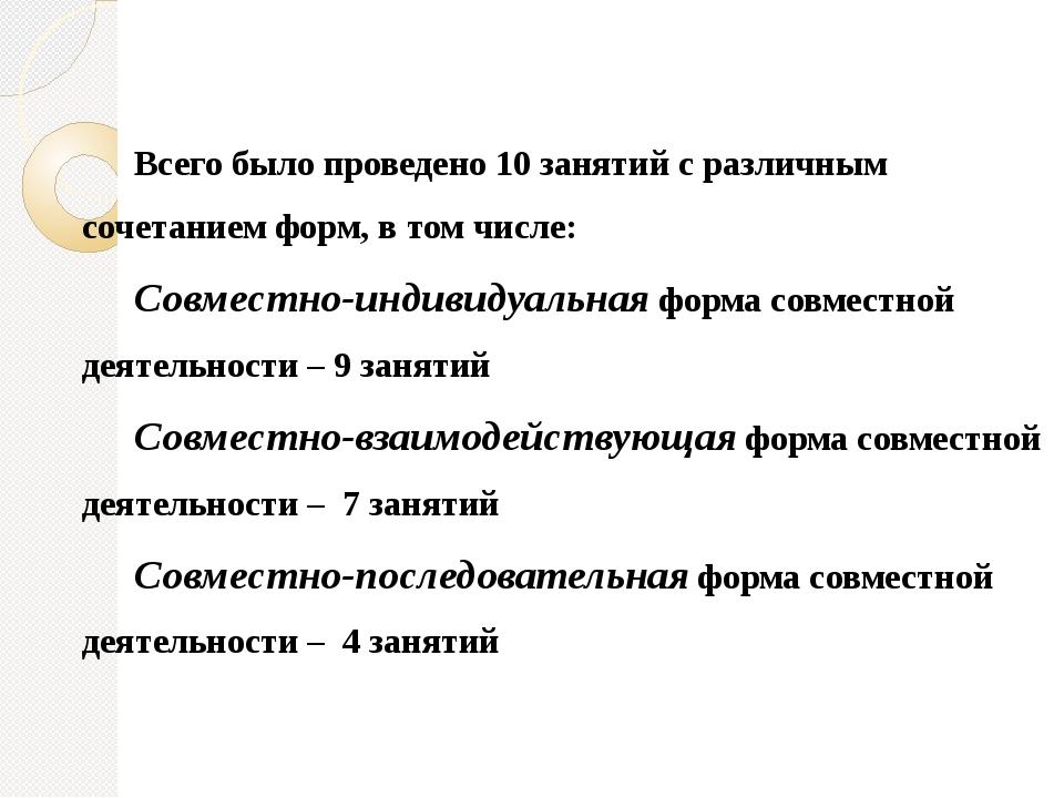 Всего было проведено 10 занятий с различным сочетанием форм, в том числе: Сов...