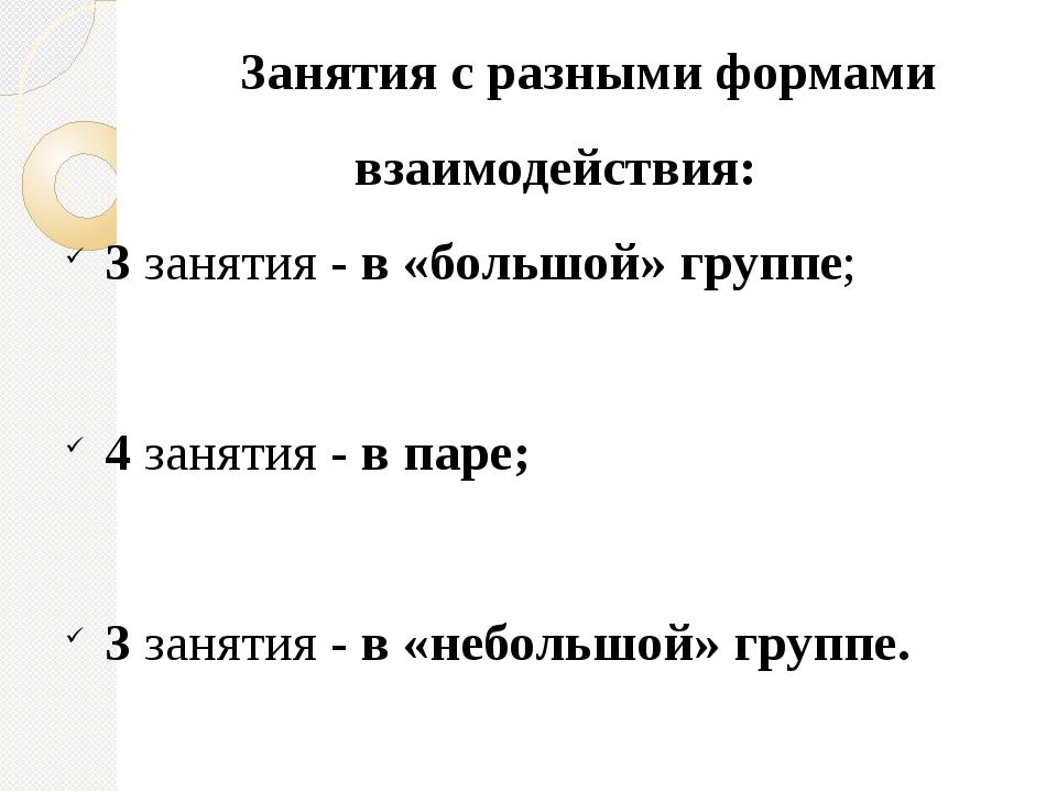 3анятия с разными формами взаимодействия: 3 занятия - в «большой» группе; 4...