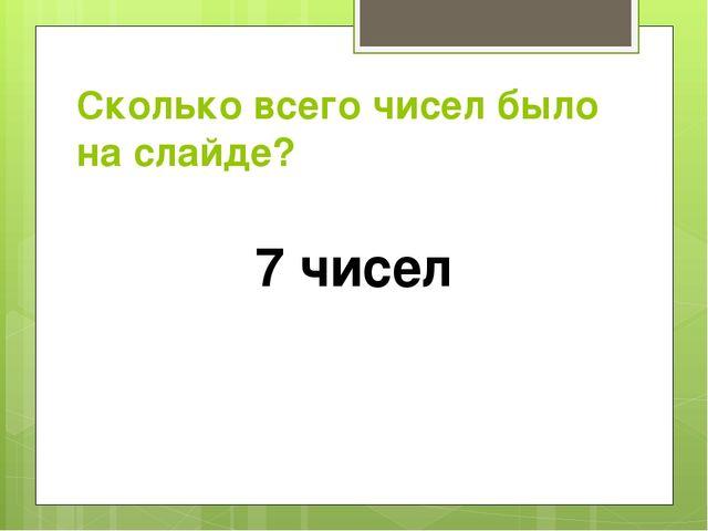 Сколько всего чисел было на слайде? 7 чисел