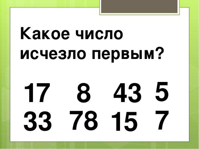 17 15 78 33 43 8 7 Какое число исчезло первым? 5