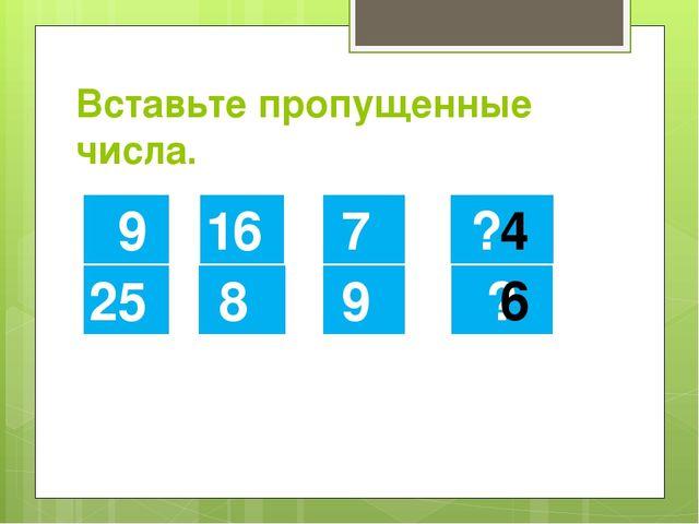 Вставьте пропущенные числа. 9 25 16 8 7 9 ? ? 4 6