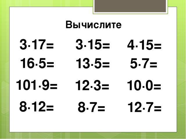 Вычислите 3∙15= 13∙5= 12∙3= 8∙7= 4∙15= 5∙7= 10∙0= 12∙7= 3∙17= 16∙5= 101∙9= 8∙...