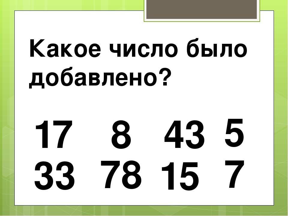 17 15 78 33 43 8 7 Какое число было добавлено? 5
