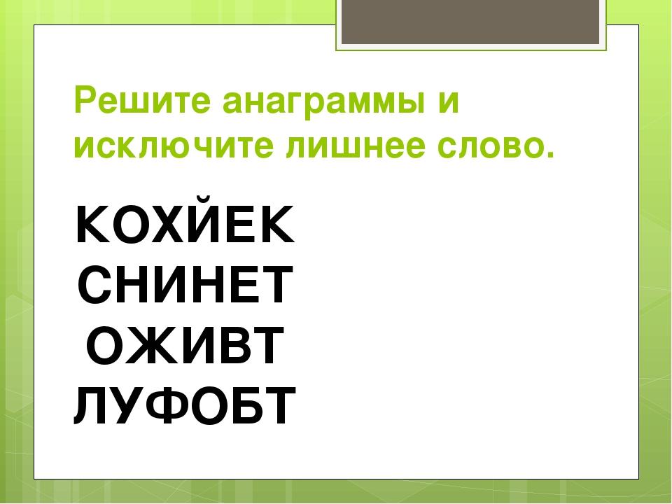Решите анаграммы и исключите лишнее слово. КОХЙЕК СНИНЕТ ОЖИВТ ЛУФОБТ