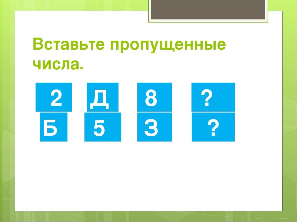 Вставьте пропущенные числа. 2 Б Д 5 8 З ? ?