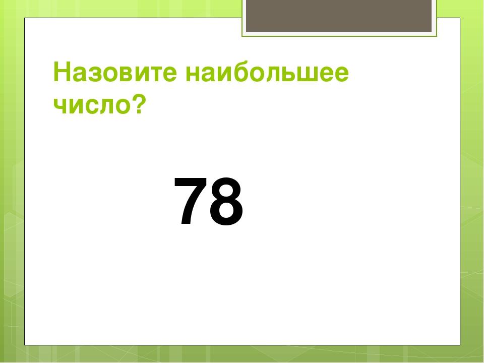 Назовите наибольшее число? 78