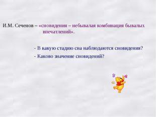 И.М. Сеченов – «сновидения – небывалая комбинация бывалых впечатлений». - В