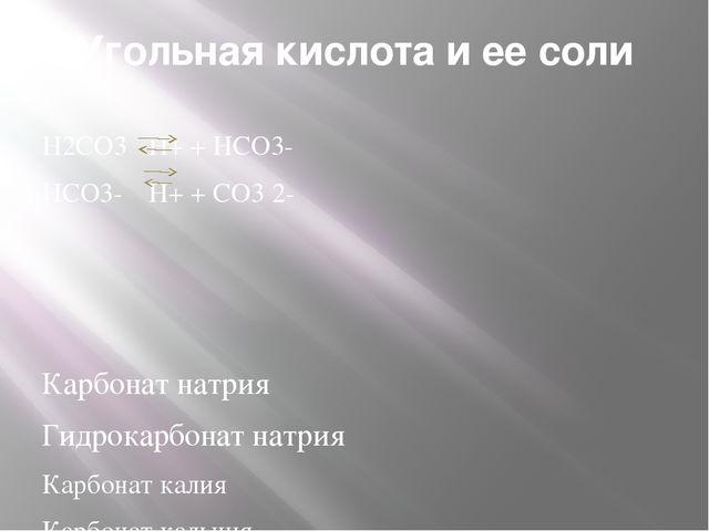 Угольная кислота и ее соли Н2СО3 Н+ + НСО3- НСО3- Н+ + СО3 2- Карбонат натр...