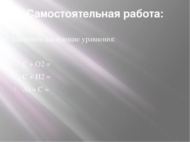 Самостоятельная работа: Закончить следующие уравнения: С + О2 = С + Н2 = Аl +...