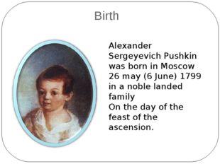 Birth Alexander Sergeyevich Pushkin was born in Moscow 26 may (6 June) 1799