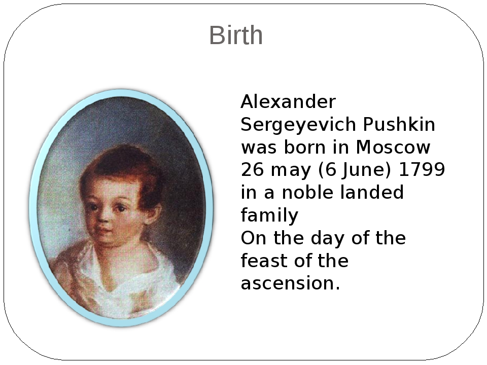 Birth Alexander Sergeyevich Pushkin was born in Moscow 26 may (6 June) 1799...