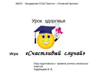 Урок здоровья Игра «Счастливый случай» МБОУ Бондарская СОШ Пахотно – Угловски
