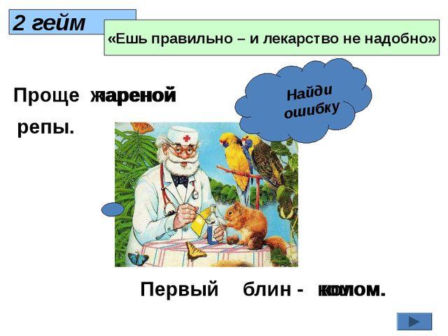 2 гейм «Ешь правильно – и лекарство не надобно» Найди ошибку Проще жареной ре...