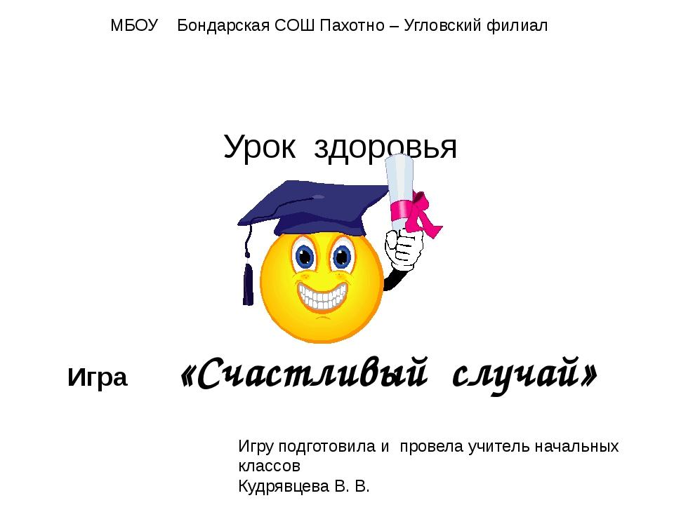 Урок здоровья Игра «Счастливый случай» МБОУ Бондарская СОШ Пахотно – Угловски...