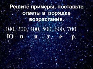 Решите примеры, поставьте ответы в порядке возрастания. 100, 200, 400, 500, 6