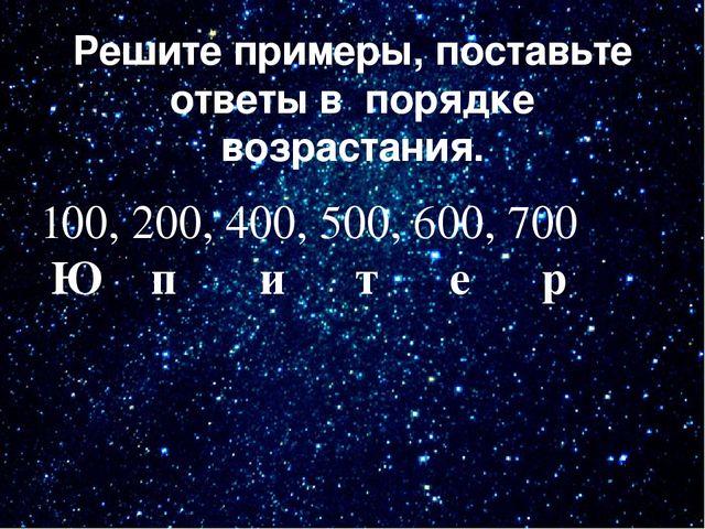 Решите примеры, поставьте ответы в порядке возрастания. 100, 200, 400, 500, 6...