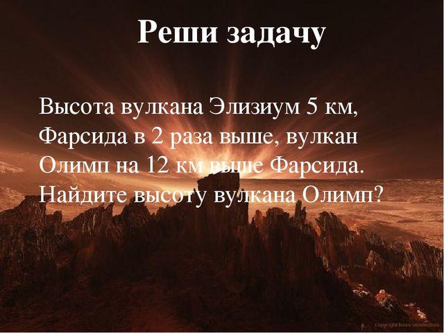 Реши задачу Высота вулкана Элизиум 5 км, Фарсида в 2 раза выше, вулкан Олимп...