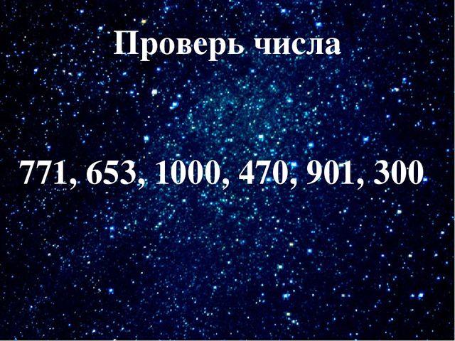 Проверь числа Проверь числа 771, 653, 1000, 470, 901, 300