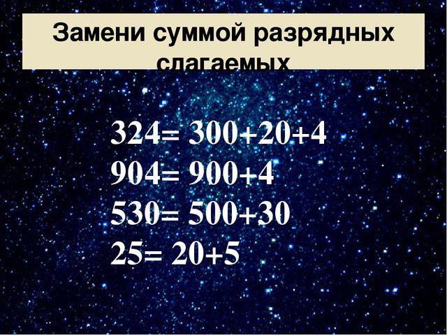 Замени суммой разрядных слагаемых 324= 300+20+4 904= 900+4 530= 500+30 25= 20+5