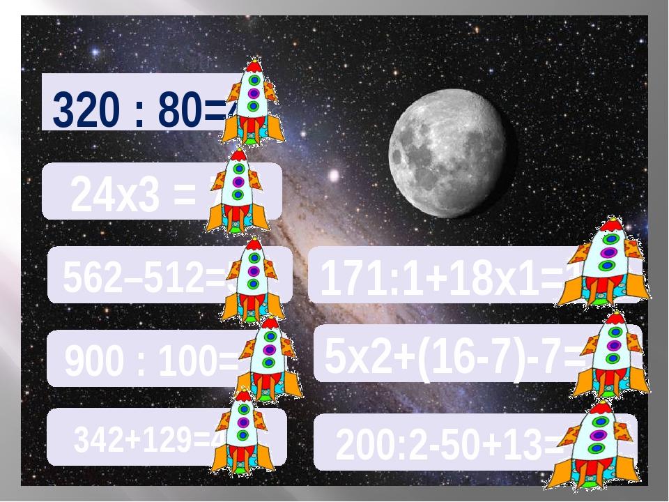 320 : 80=4 24х3 = 72 562–512=50 900 : 100= 9 342+129=471 171:1+18х1=189 5х2+(...