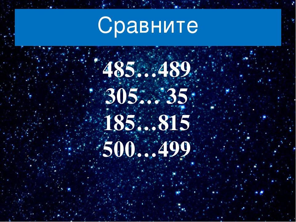 Сравните 485…489 305… 35 185…815 500…499