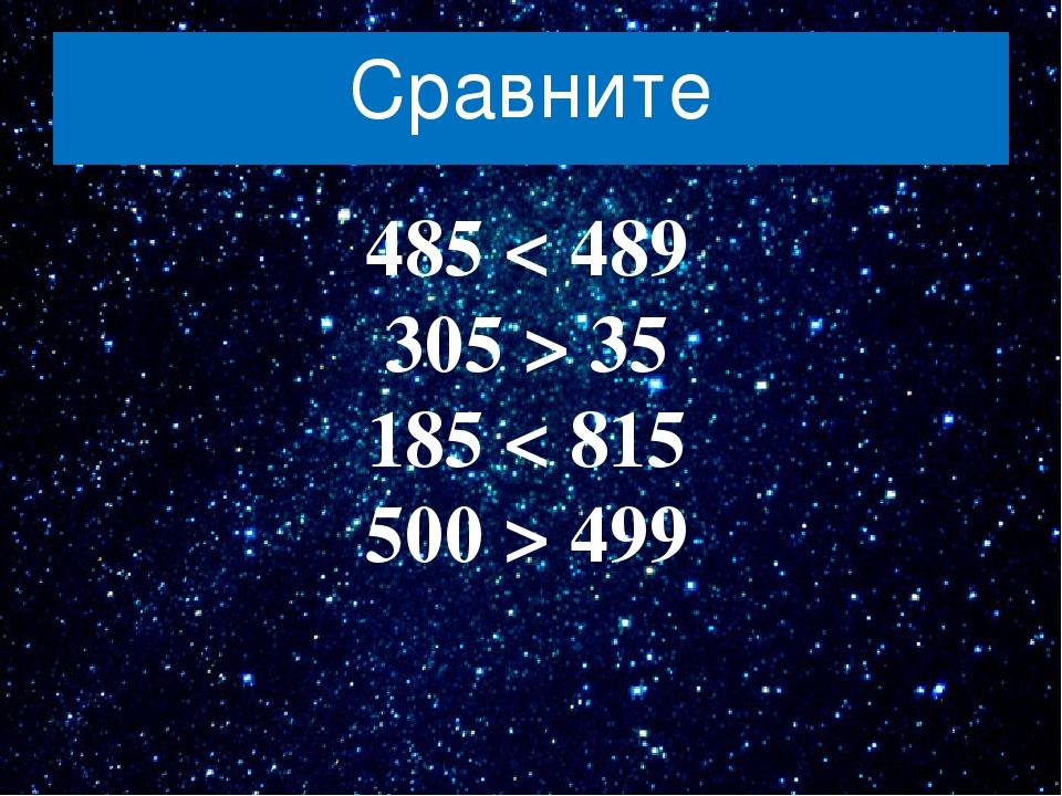 Сравните 485 < 489 305 > 35 185 < 815 500 > 499