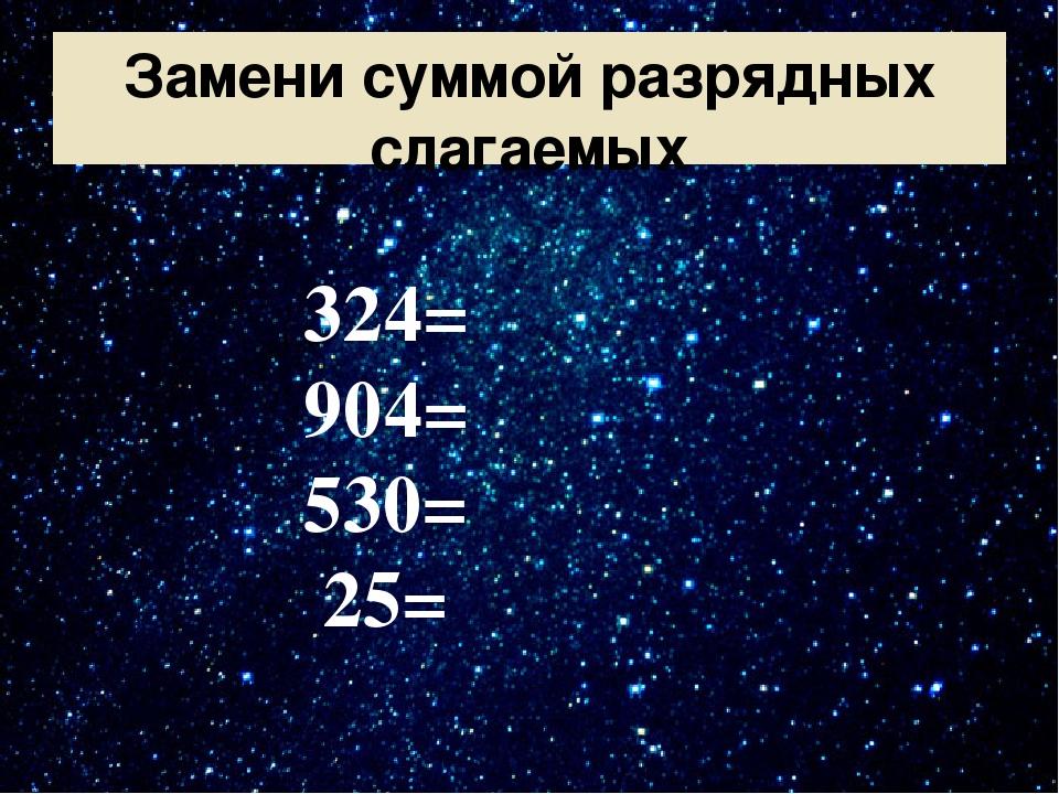 Замени суммой разрядных слагаемых 324= 904= 530= 25=