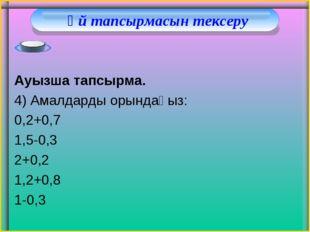 Үй тапсырмасын тексеру Ауызша тапсырма. 4) Амалдарды орындаңыз: 0,2+0,7