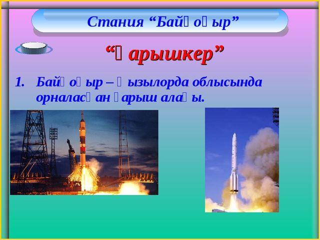 """Стания """"Байқоңыр"""" Байқоңыр – Қызылорда облысында орналасқан ғарыш алаңы. """"Ға..."""