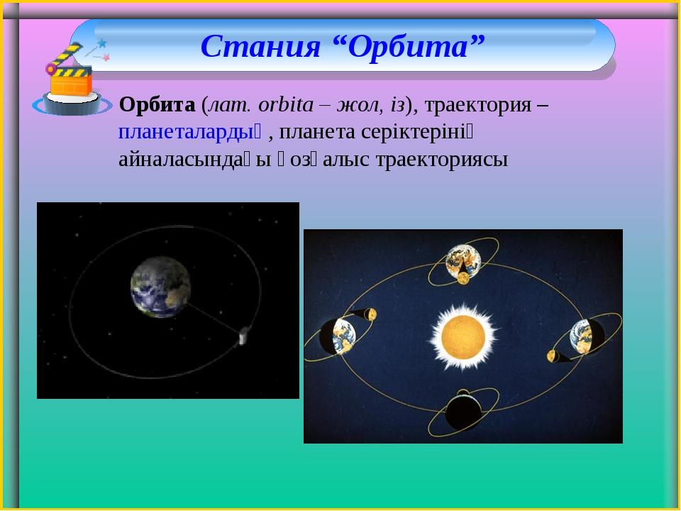 "Стания ""Орбита"" Орбита(лат. orbіta – жол, із), траектория –планеталардың, п..."