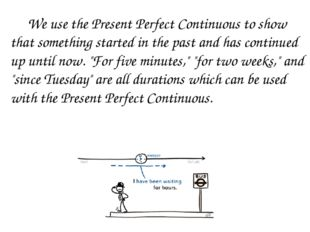 We use the Present Perfect Continuous to show that something started in the
