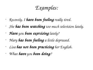 Examples: Recently, Ihave been feelingreally tired. Shehas been watchingt