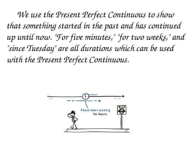 We use the Present Perfect Continuous to show that something started in the...