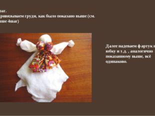 4шаг. Привязываем груди, как было показано выше (см. выше 4шаг) Далее надевае