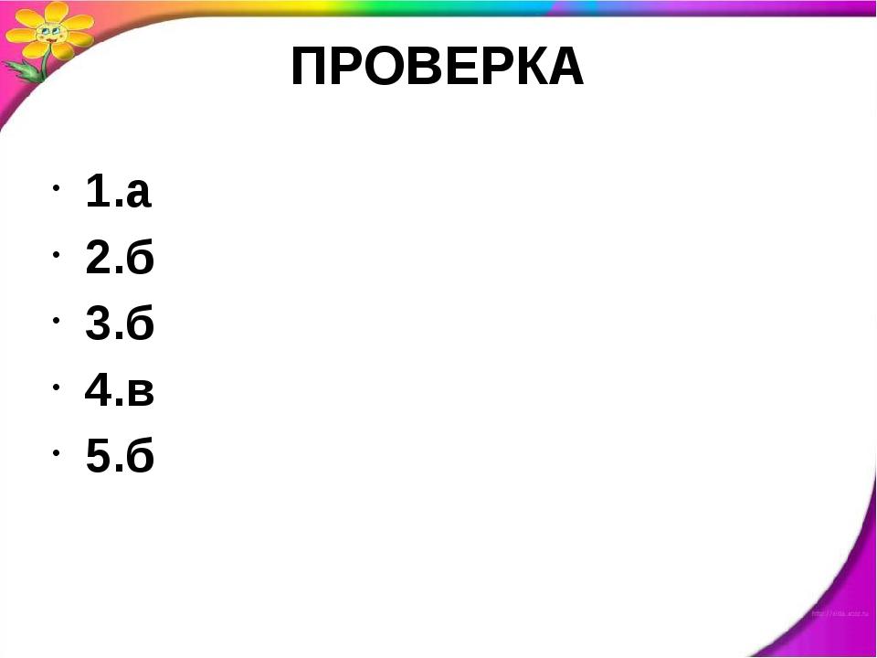 ПРОВЕРКА 1.а 2.б 3.б 4.в 5.б
