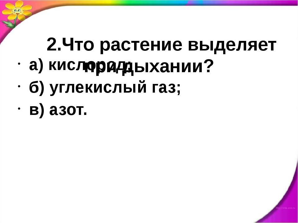 2.Что растение выделяет при дыхании? а) кислород; б) углекислый газ; в) азот.