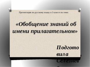 «Обобщение знаний об имени прилагательном» Подготовила Селезнёва Людмила Евг